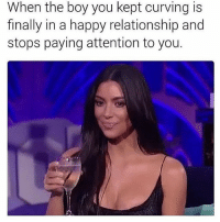 SarcasmOnly: When the boy you kept curving is  finally in a happy relationship and  stops paying attention to you. SarcasmOnly