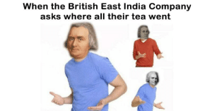 memehumor:20+ Hilarious Memes Only History Buffs Will Understand: When the British East India Company  asks where all their tea went memehumor:20+ Hilarious Memes Only History Buffs Will Understand
