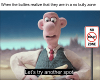 bully: When the bullies realize that they are in a no bully zone  NO  ZONE  Let's try another spo