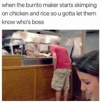 Chicken, Rice, and Boss: when the burrito maker starts skimping  on chicken and rice so u gotta let them  know who's boss Dafaq