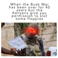 Dank Memes, Rhodesia, and Been: When the Bush War  has been over for 40  years but the  Kenyans giVe you  permission toslot  some floppies