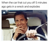 Dank Memes, Alright, and Car: When the car that cut you off 5 minutes  ago gets in a wreck and explodes  OShitheadsteve Alright alright alright @commentawards