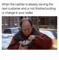 Meme, Memes, and Sorry: When the cashier is already serving the  next customer and ur not finished putting  ur change in your wallet. I got prom today so i wont be posting much!! Sorry meme dankmemes memelord dailymemes relatable relatablememes