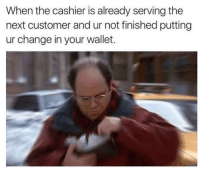Change, Next, and Customer: When the cashier is already serving the  next customer and ur not finished putting  ur change in your wallet. The most rushed feeling.. 😩 https://t.co/zIArvx9iUX