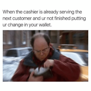 *Anxiety starts to kick in* by haidernawaz99 FOLLOW HERE 4 MORE MEMES.: When the cashier is already serving the  next customer and ur not finished putting  ur change in your wallet. *Anxiety starts to kick in* by haidernawaz99 FOLLOW HERE 4 MORE MEMES.