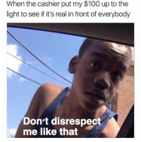 😂😂😂😂: When the cashier put my $100 up to the  light to see if it's real in front of everybody  Don't disrespect  me like that 😂😂😂😂