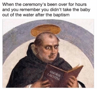 baptism: When the ceremony's been over for hours  and you remember you didn't take the baby  out of the water after the baptism  Is