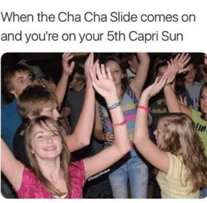 Cha cha real smooth: When the Cha Cha Slide comes on  and you're on your 5th Capri Sun  fnoopydisque Cha cha real smooth