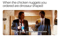 Dinosaur, Shit, and Chicken: When the chicken nuggets you  ordered are dinosaur shaped  3  hisis some serious gourmet shit. Dinos taste so much better