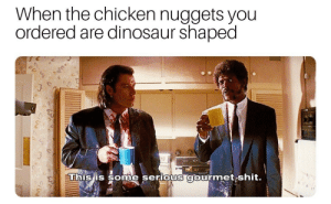 Gourmet: When the chicken nuggets you  ordered are dinosaur shaped  ne serious gourmet shit.  This is som
