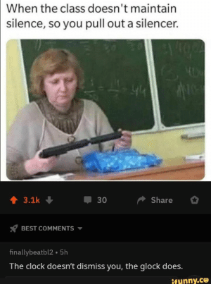: When the class doesn't maintain  silence, so you pull out a silencer.  Share  3.1k  30  BEST COMMENTS  finallybeatbl2 5h  The clock doesn't dismiss you, the glock does.  ifunny.co