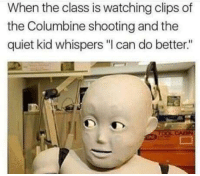 """Tumblr, Blog, and Good: When the class is watching clips of  the Columbine shooting and the  quiet kid whispers """"I can do better."""" memehumor:  That ain't good"""