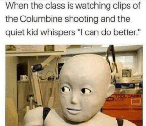 """Memes, Good, and Quiet: When the class is watching clips of  the Columbine shooting and the  quiet kid whispers """"I can do better."""" That ain't good via /r/memes https://ift.tt/2OAPuxj"""