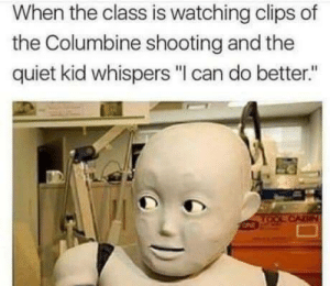 """Memes, Quiet, and Columbine: When the class is watching clips of  the Columbine shooting and the  quiet kid whispers """"I can do better."""" There was always one via /r/memes https://ift.tt/2v1fkmg"""
