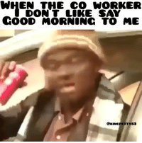Lmao, Memes, and Good Morning: WHEN THE CO WORKER  DON T LOKE SAY  GOOD MORNING TO ME  @KINCPETTY83 I hate my job and some of my co workers are the reason why 😩😒🙅 fuckwork imastillgotho justnottoday lmao goodmorning getouttahere knowwhatimsayin thejerkoffz CaptionKillaz FuckYouTwice 3xsSideways
