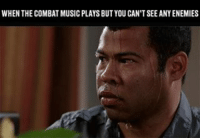 Something is about to go down: WHEN THE COMBAT MUSIC PLAYS BUTYOU CAN'TSEEANY ENEMIES Something is about to go down
