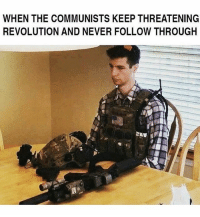 America, Guns, and Memes: WHEN THE COMMUNISTS KEEP THREATENING  REVOLUTION AND NEVER FOLLOW THROUGH Waiting . Like - Comment - Tag . . Conservative America SupportOurTroops American Gun Constitution Politics TrumpTrain President Jobs Capitalism Military MikePence TeaParty Republican Mattis TrumpPence Guns AmericaFirst USA Political DonaldTrump Freedom Liberty Veteran Patriot Prolife Government PresidentTrump Partners @conservative_panda @reasonoveremotion @conservative.american @too_savage_for_democrats @conservative.nation1776 -------------------- Contact me ●Email- RaisedRightAlwaysRight@gmail.com ●KIK- @Raised_Right_ ●Send me letters! Raised Right, 5753 Hwy 85 North, 2486 Crestview, Fl 32536