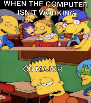 Every time: WHEN THE COMPUTER  ISN'T WORKING  CS MAJOR Every time