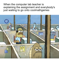 Run, Teacher, and Computer: When the computer lab teacher is  explaining the assignment and everybody's  just waiting to go onto coolmathgames  To DD screw you teach im playin run 2