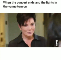 Funny, Lmao, and Lights: When the concert ends and the lights in  the venue turn on Lmao