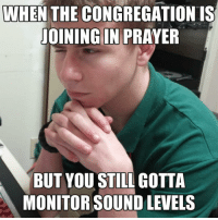 From @soundguymemes ! For all the people who do the sound system: WHEN THE CONGREGATION IS  JOINING IN PRAYER  BUT YOU STILL GOTTA  MONITOR SOUND LEVELS From @soundguymemes ! For all the people who do the sound system