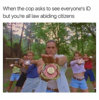 Sorry to disappoint ya officer: When the cop asks to see everyone's ID  but you're all law abiding citizens  @comfy sweaters Sorry to disappoint ya officer