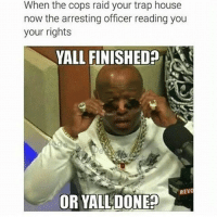😂😂😂😂: When the cops raid your trap house  now the arresting officer reading you  your rights  WALL FINISHED  MA t  REVO  OR YALLDONEO 😂😂😂😂