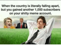 Meme, Another, and Account: When the country is literally falling apart,  but you gained another 1,000 subscribers  on your shitty meme account.