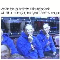 Memes, Asks, and 🤖: When the customer asks to speak  with the manager, but youre the manager  e e  dabmoms SURPRISE MOTHA FUCKA @dabmoms