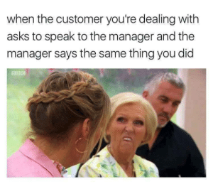 Dank, Memes, and Target: when the customer you're dealing with  asks to speak to the manager and the  manager says the same thing you did I told you so! I told you so! Kiss my by walterbryan13 FOLLOW HERE 4 MORE MEMES.
