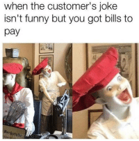 Funny, Bills, and Got: when the customer's joke  isn't funny but you got bills to  pay  ackstuhe