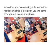 Memes, A Picture, and 🤖: when the cute boy wearing a flannel in the  food court takes a picture of you the same  time you are taking one of him Hi