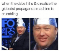 when the dabs hit u & u realize the  globalist propaganda machine is  crumbling Btw Alex Jones meme season starts tomorrow -meme'd ayyylamo Kush edgy edgyaf edgymeme meme memes fml dank dankmemes truu banter lovenotthots filthyfrank roasted Turnt vapourware joker squad cancer fire thugger aesthetics pupper comedy humour