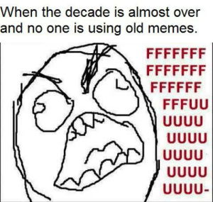 ffffffffuuuuuuuuccck: When the decade is almost over  and no one is using old memes.  FFFFFFF  FFFFFFF  FFFFFF  FFFUU  UUUU  UUUU  UUUU  UUUU  UUUU- ffffffffuuuuuuuuccck