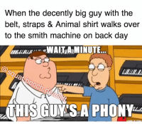 Memes, Animal, and Squat: When the decently big guy with the  belt, straps & Animal shirt walks over  to the smith machine on back day  WAIT/AMINUTE.  @squat bench.deadli  THIS GUYMS A PHONY Taaaaaaag 🤣