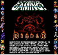 The Voice, Voice, and Bizarre: WHEN THE DEMONIC BOSS DIABLO IS  RELEASED IN THE FINAL LEVEL OF  DIABLO 1, HE SAYS SOMETHING IN A  BIZARRE LANGUAGE. WHEN PLAYED  BACKWARDS, THE VOICE IS ENGLISH  IT SAYS EAT YOUR VEGETABLES AND  BRUSH AFTER EVERY MEAL. Just FYI