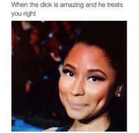 Memes, Dick, and Amazing: When the dick is amazing and he treats  you right oh gawd