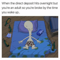 Dumb, Life, and Memes: When the direct deposit hits overnight but  you're an adult so you're broke by the time  you wake up.. Life is dumb. This is dumb.