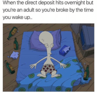 True 😰: When the direct deposit hits overnight but  you're an adult so you're broke by the time  you wake up True 😰
