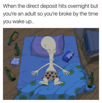 Funny, Life, and Time: When the direct deposit hits overnight but  you're an adult so you're broke by the time  you wake up. There has to be more to this life than just working to pay bills😒 girlsthinkimfunnytwitter billsbillsbills fridayfeels paydaybelike