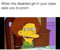 Disabled Girl: When the disabled girl in your class  asks you to prom:  I don't want any damn vegetables