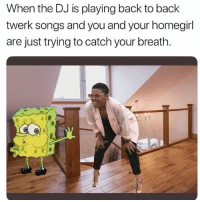 Back to Back, Memes, and Twerk: When the DJ is playing back to back  twerk songs and you and your homegirl  are just trying to catch your breath. Lolll