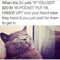 "Funny, Lol, and Got: When the DJ yells ""IF YOU GOT  $20 IN YA POCKET PUT YA  HANDS UP!"" and your friend raise  they hand & you just paid for them  to get in Lol"