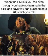 Look, you gave them a 5% to succeed at whatever they tried. This isn't going to make as good a story as you think.   -Law: When the DM lets you roll even  though you have no training in the  skill, and says you can succeed on a  20, which you roll.  //.  It'sİnöt.possible.  ndmemes  Not probable Look, you gave them a 5% to succeed at whatever they tried. This isn't going to make as good a story as you think.   -Law