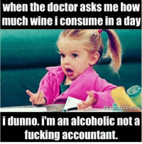 i dunno: When the doctor asks me how  much Wine Iconsume in a day  in O  ere  idunno im an alcoholic not a  fucking accountant.