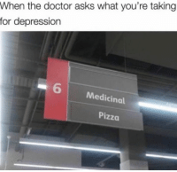 Dank, Doctor, and Pizza: When the doctor asks what you're taking  for depression  6  Medicinal  Pizza