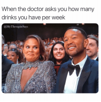 "Doctor, Girl Memes, and Don't Ask, Don't Tell: When the doctor asks you how many  drinks you have per week  @MyTherapistSays ""Don't ask don't tell"" policy applies here, right? Emmys ChrissyTeigen"