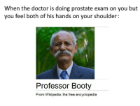Booty, Doctor, and Wikipedia: When the doctor is doing prostate exam on you but  you feel both ot his hands on your shoulder:  Professor Booty  From Wikipedia, the free encyclopedia https://t.co/dLmjUrky8L