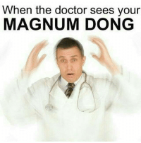When the doctor sees your  MAGNUM DONG Snapchat : dankmemesgang