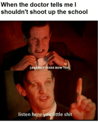 Angrily Fixes Bow Tie: When the doctor tells me I  shouldn't shoot up the school  CANGRILY FIXES BOWTIE  listen here you little shit